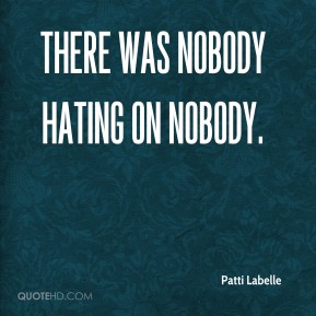 Patti Labelle  - There was nobody hating on nobody.
