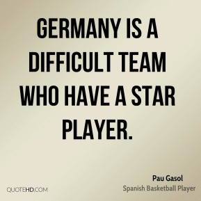 Pau Gasol  - Germany is a difficult team who have a star player.