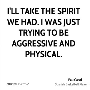 Pau Gasol  - I'll take the spirit we had. I was just trying to be aggressive and physical.