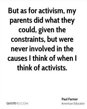 But as for activism, my parents did what they could, given the constraints, but were never involved in the causes I think of when I think of activists.