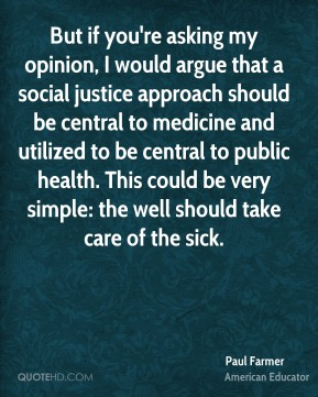 Paul Farmer - But if you're asking my opinion, I would argue that a social justice approach should be central to medicine and utilized to be central to public health. This could be very simple: the well should take care of the sick.