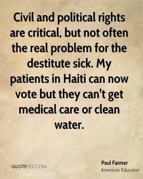Civil and political rights are critical, but not often the real problem for the destitute sick. My patients in Haiti can now vote but they can't get medical care or clean water.