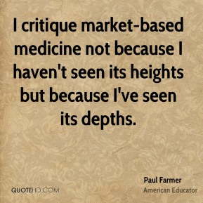 Paul Farmer - I critique market-based medicine not because I haven't seen its heights but because I've seen its depths.
