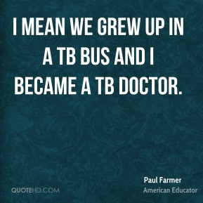 Paul Farmer - I mean we grew up in a TB bus and I became a TB doctor.