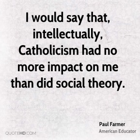 I would say that, intellectually, Catholicism had no more impact on me than did social theory.
