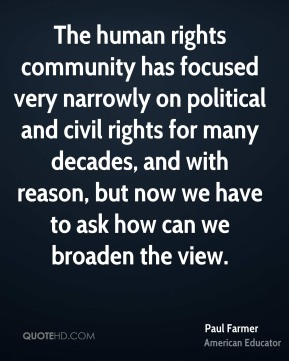 The human rights community has focused very narrowly on political and civil rights for many decades, and with reason, but now we have to ask how can we broaden the view.