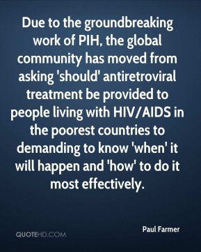 Paul Farmer  - Due to the groundbreaking work of PIH, the global community has moved from asking 'should' antiretroviral treatment be provided to people living with HIV/AIDS in the poorest countries to demanding to know 'when' it will happen and 'how' to do it most effectively.