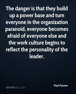 Paul Farmer  - The danger is that they build up a power base and turn everyone in the organization paranoid, everyone becomes afraid of everyone else and the work culture begins to reflect the personality of the leader.