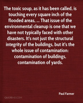 Paul Farmer  - The toxic soup, as it has been called, is touching every square inch of the flooded areas, ... That issue of the environmental cleanup is one that we have not typically faced with other disasters. It's not just the structural integrity of the buildings, but it's the whole issue of contamination: contamination of buildings, contamination of yards.