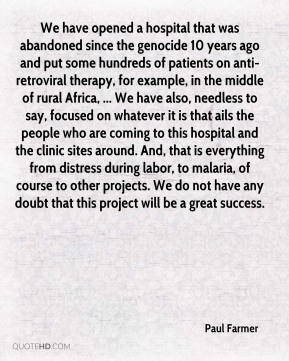 Paul Farmer  - We have opened a hospital that was abandoned since the genocide 10 years ago and put some hundreds of patients on anti-retroviral therapy, for example, in the middle of rural Africa, ... We have also, needless to say, focused on whatever it is that ails the people who are coming to this hospital and the clinic sites around. And, that is everything from distress during labor, to malaria, of course to other projects. We do not have any doubt that this project will be a great success.