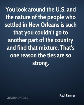 Paul Farmer  - You look around the U.S. and the nature of the people who settled in New Orleans is such that you couldn't go to another part of the country and find that mixture. That's one reason the ties are so strong.