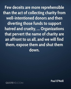Paul O'Neill  - Few deceits are more reprehensible than the act of collecting charity from well-intentioned donors and then diverting those funds to support hatred and cruelty, ... Organizations that pervert the name of charity are an affront to us all, and we will find them, expose them and shut them down.