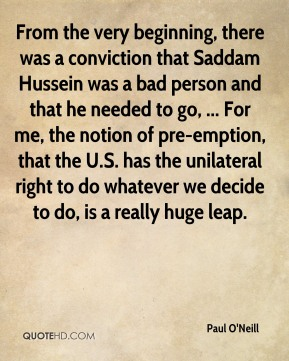 Paul O'Neill  - From the very beginning, there was a conviction that Saddam Hussein was a bad person and that he needed to go, ... For me, the notion of pre-emption, that the U.S. has the unilateral right to do whatever we decide to do, is a really huge leap.