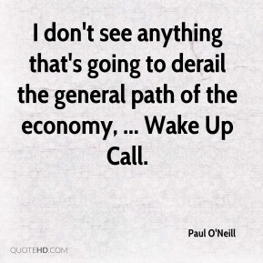 Paul O'Neill  - I don't see anything that's going to derail the general path of the economy, ... Wake Up Call.