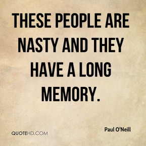 Paul O'Neill  - These people are nasty and they have a long memory.