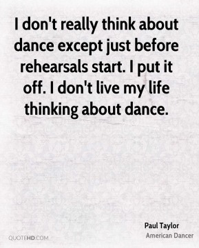 I don't really think about dance except just before rehearsals start. I put it off. I don't live my life thinking about dance.