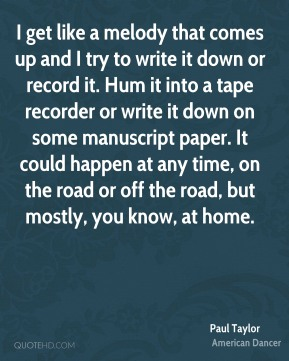 I get like a melody that comes up and I try to write it down or record it. Hum it into a tape recorder or write it down on some manuscript paper. It could happen at any time, on the road or off the road, but mostly, you know, at home.