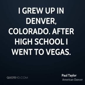 I grew up in Denver, Colorado. After high school I went to Vegas.