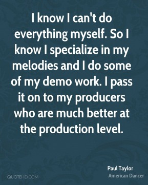 I know I can't do everything myself. So I know I specialize in my melodies and I do some of my demo work. I pass it on to my producers who are much better at the production level.
