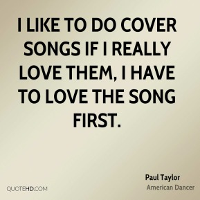 I like to do cover songs if I really love them, I have to love the song first.