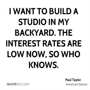 I want to build a studio in my backyard. The interest rates are low now, so who knows.
