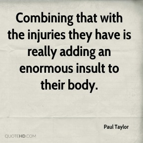 Paul Taylor  - Combining that with the injuries they have is really adding an enormous insult to their body.