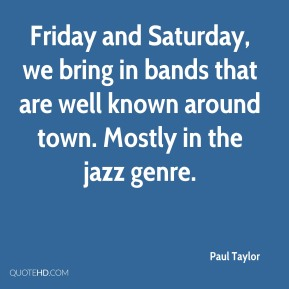 Paul Taylor  - Friday and Saturday, we bring in bands that are well known around town. Mostly in the jazz genre.