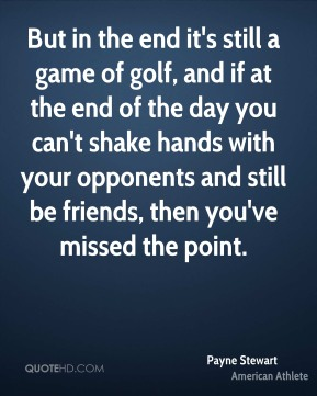Payne Stewart - But in the end it's still a game of golf, and if at the end of the day you can't shake hands with your opponents and still be friends, then you've missed the point.
