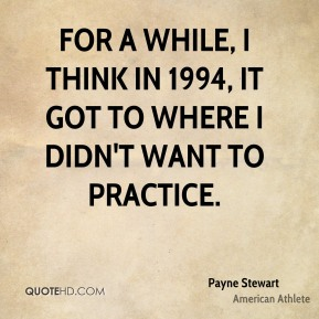 For a while, I think in 1994, it got to where I didn't want to practice.
