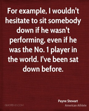 For example, I wouldn't hesitate to sit somebody down if he wasn't performing, even if he was the No. 1 player in the world. I've been sat down before.
