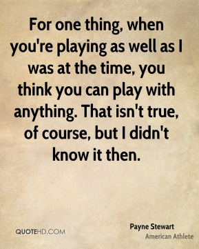 Payne Stewart - For one thing, when you're playing as well as I was at the time, you think you can play with anything. That isn't true, of course, but I didn't know it then.