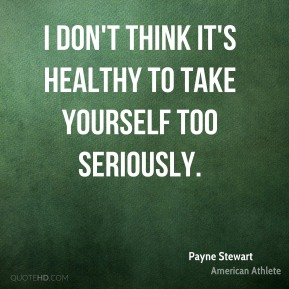 Payne Stewart - I don't think it's healthy to take yourself too seriously.