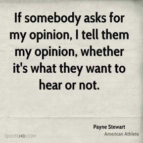 If somebody asks for my opinion, I tell them my opinion, whether it's what they want to hear or not.