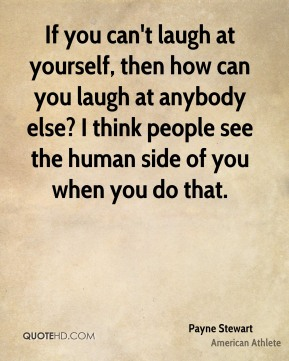 If you can't laugh at yourself, then how can you laugh at anybody else? I think people see the human side of you when you do that.