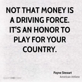 Not that money is a driving force. It's an honor to play for your country.