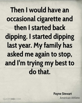 Payne Stewart - Then I would have an occasional cigarette and then I started back dipping. I started dipping last year. My family has asked me again to stop, and I'm trying my best to do that.