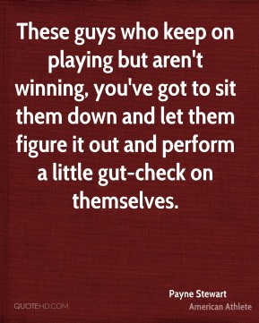 These guys who keep on playing but aren't winning, you've got to sit them down and let them figure it out and perform a little gut-check on themselves.
