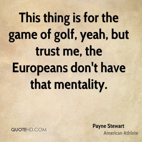 This thing is for the game of golf, yeah, but trust me, the Europeans don't have that mentality.