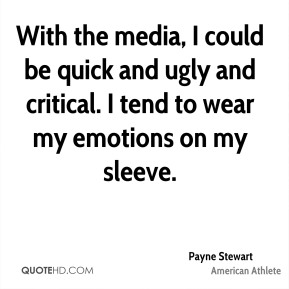 With the media, I could be quick and ugly and critical. I tend to wear my emotions on my sleeve.