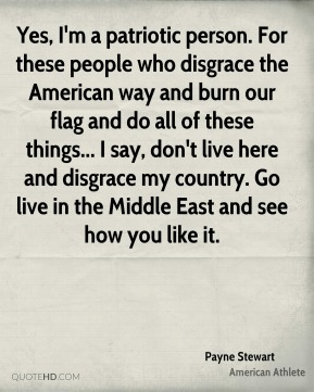 Yes, I'm a patriotic person. For these people who disgrace the American way and burn our flag and do all of these things... I say, don't live here and disgrace my country. Go live in the Middle East and see how you like it.
