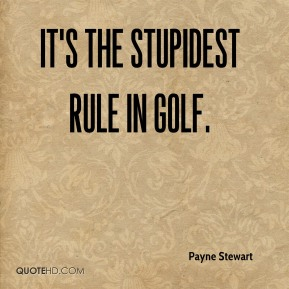 Payne Stewart  - It's the stupidest rule in golf.