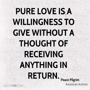 Peace Pilgrim - Pure love is a willingness to give without a thought of receiving anything in return.