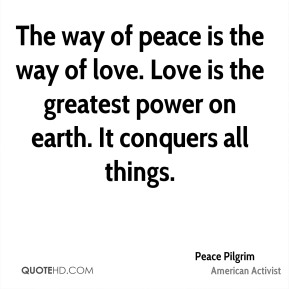 The way of peace is the way of love. Love is the greatest power on earth. It conquers all things.