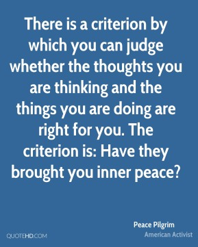 There is a criterion by which you can judge whether the thoughts you are thinking and the things you are doing are right for you. The criterion is: Have they brought you inner peace?