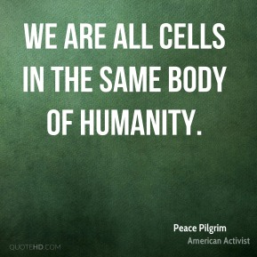 We are all cells in the same body of humanity.