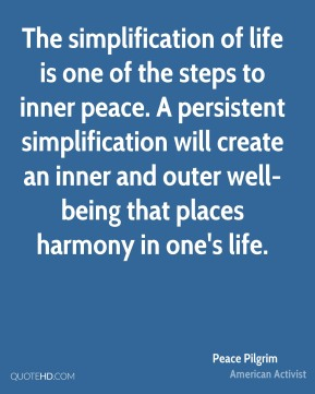 The simplification of life is one of the steps to inner peace. A persistent simplification will create an inner and outer well-being that places harmony in one's life.