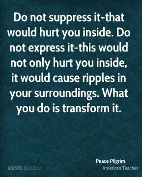 Do not suppress it-that would hurt you inside. Do not express it-this would not only hurt you inside, it would cause ripples in your surroundings. What you do is transform it.