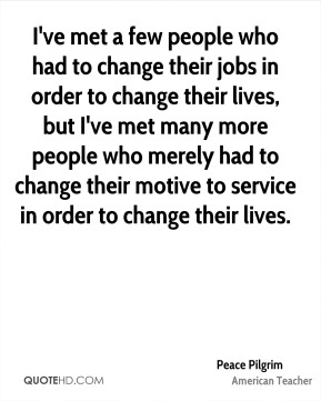 I've met a few people who had to change their jobs in order to change their lives, but I've met many more people who merely had to change their motive to service in order to change their lives.