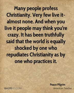 Many people profess Christianity. Very few live it-almost none. And when you live it people may think you're crazy. It has been truthfully said that the world is equally shocked by one who repudiates Christianity as by one who practices it.