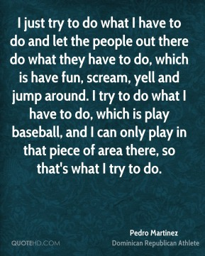 Pedro Martinez - I just try to do what I have to do and let the people out there do what they have to do, which is have fun, scream, yell and jump around. I try to do what I have to do, which is play baseball, and I can only play in that piece of area there, so that's what I try to do.
